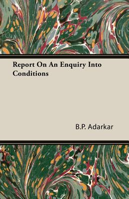 Report on an Enquiry Into Conditions  by  B.P. Adarkar