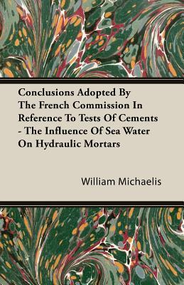 Conclusions Adopted the French Commission in Reference to Tests of Cements - The Influence of Sea Water on Hydraulic Mortars by William Michaelis