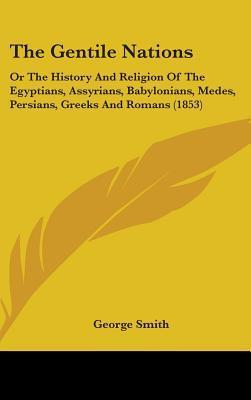The Gentile Nations: Or the History and Religion of the Egyptians, Assyrians, Babylonians, Medes, Persians, Greeks and Romans (1853)  by  George Smith