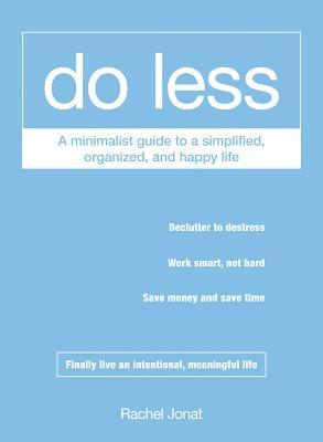Do Less: A Minimalist Guide to a Simplified, Organized, and Happy Life  by  Rachel Jonat