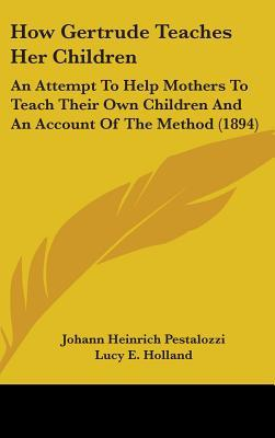 How Gertrude Teaches Her Children: An Attempt to Help Mothers to Teach Their Own Children and an Account of the Method (1894) Johann Heinrich Pestalozzi