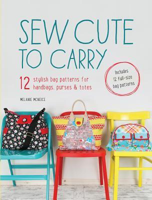 Sew Cute to Carry: 12 Stylish Bag Patterns for Handbags, Purses and Totes  by  Melanie McNeice