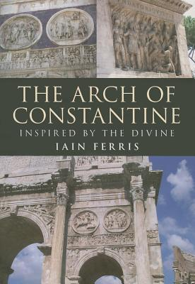 The Arch of Constantine: Inspired  by  the Divine by Iain Ferris