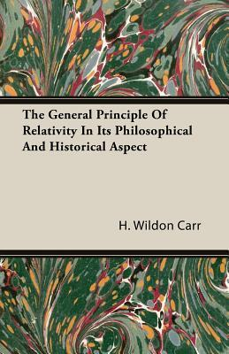 The General Principle of Relativity in Its Philosophical and Historical Aspect H. Wildon Carr