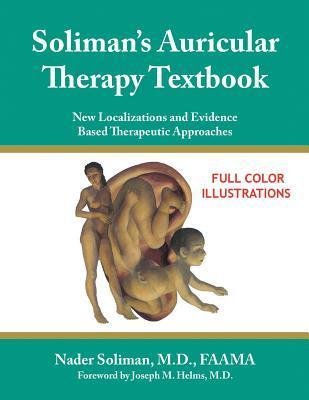 Solimans Auricular Therapy Textbook: New Localizations and Evidence Based Therapeutic Approaches  by  Nader Soliman