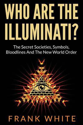 Who Are the Illuminati? the Secret Societies, Symbols, Bloodlines and the New World Order Frank White