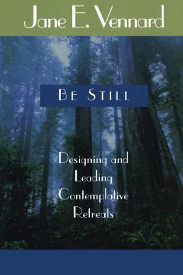 Be Still: Designing and Leading Contemplative Retreats Jane E. Vennard