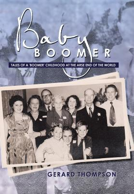 Baby Boomer: Tales of a Boomer Childhood at the Arse End of the World Gerard Thompson