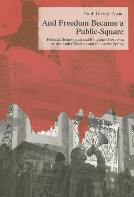 And Freedom Became a Public-Square: Political, Sociological and Religious Overviews on the Arab Christians and the Arabic Spring  by  Najib George Awad
