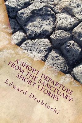 A Short Departure from the Sanctuary- Short Stories Edward Drobinski