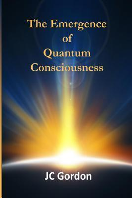 The Emergence of Quantum Consciousness J.C. Gordon