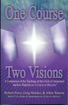 One Course, Two Visions: A Comparison of the Teachings of the Circle of Atonement and Ken Wapnick on a Course in Miracles  by  Robert Perry