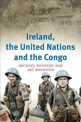 Ireland, the United Nations and the Congo: A Military and Diplomatic History, 1960-1 Michael J. Kennedy
