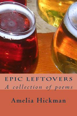 Epic Leftovers: A Collection of Poems Amelia Hickman