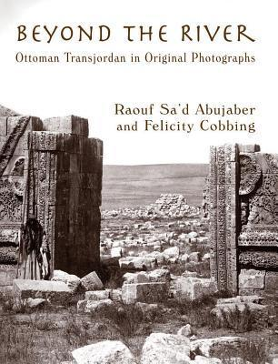Beyond the River: Ottoman Transjordan in Original Photographs  by  Rauof Sad Abujaber