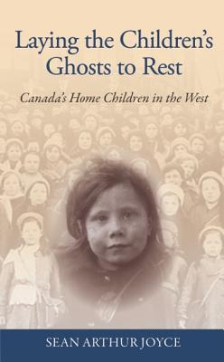 Laying the Childrens Ghosts to Rest: Canadas Home Children in the West Sean Arthur Joyce