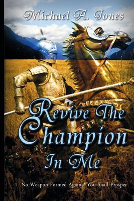 Revive the Champion in Me: No Weapon Formed Against You Will Prosper  by  Michael A. Jones