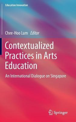 Contextualized Practices in Arts Education: An International Dialogue on Singapore  by  Chee-Hoo Lum