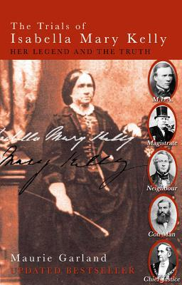 The Trials of Isabella Mary Kelly: Her Legend and the Truth  by  Maurie Garland