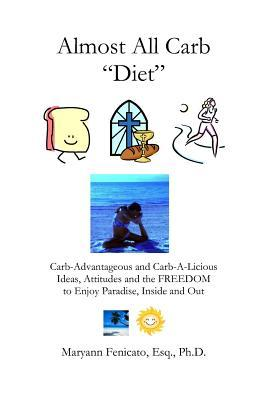 The Almost All Carb Diet...: Carb-Advantageous and Carb-A-Licious Ideas, Attitudes and the Freedom to Enjoy Paradise, Inside and Out! Maryann Fenicato