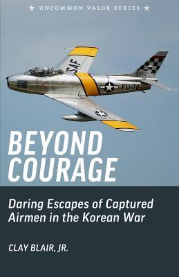 Beyond Courage: Daring Escapes of Captured Airmen in the Korean War  by  Clay Blair Jr