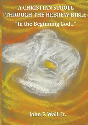 A Christian Stroll Through the Hebrew Bible: In the Beginning God...  by  John F. Wall Jr.