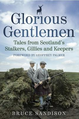 Glorious Gentlemen: Tales from Scotlands Stalkers, Gillies and Keepers  by  Bruce Sandison