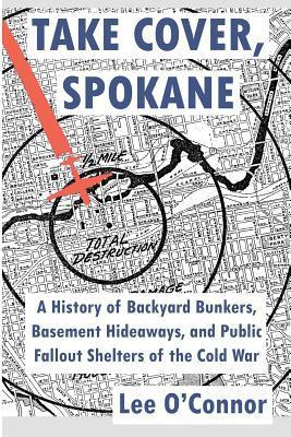 Take Cover, Spokane: A History of Backyard Bunkers, Basement Hideaways, and Public Fallout Shelters of the Cold War  by  Lee OConnor