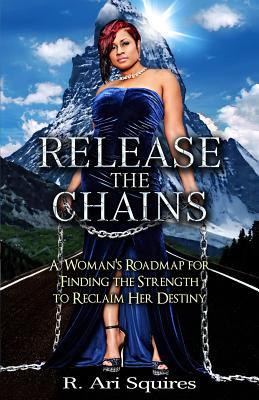 Release the Chains: A Womans Roadmap for Finding the Strength to Reclaim Her Destiny  by  R Ari Squires