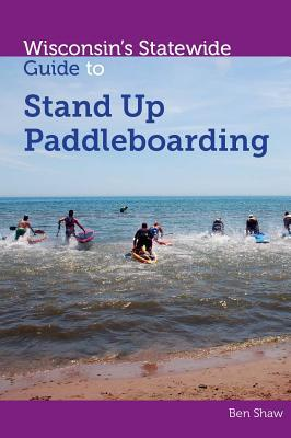 Wisconsins Statewide Guide to Stand Up Paddleboarding  by  Ben Shaw