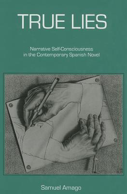 True Lies: Narrative Self-Consciousness in the Contemporary Spanish Novel  by  Samuel Amago
