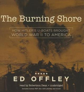 The Burning Shore: How Hitler S U-Boats Brought World War II to America  by  Ed Offley