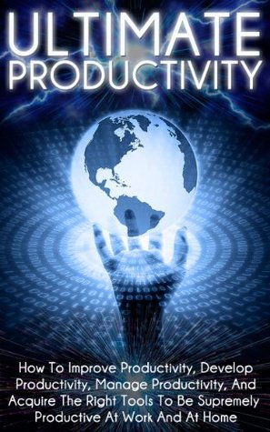 Ultimate Productivity - How To Improve Productivity, Develop Productivity, Manage Productivity, And Acquire The Right Tools To Be Supremely Productive ... Time Management and Organization)  by  Ace McCloud