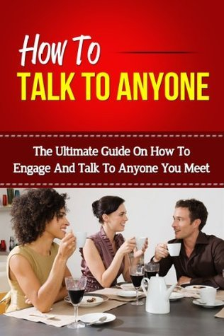 How To Talk To Anyone - The Ultimate Guide On How To Engage And Talk To Anyone You Meet  by  Sandra Lowe