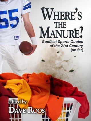 """""""Where's the Manure?""""/Goofiest Sports Quotes of the 21st Century  by  Dave Roos"""
