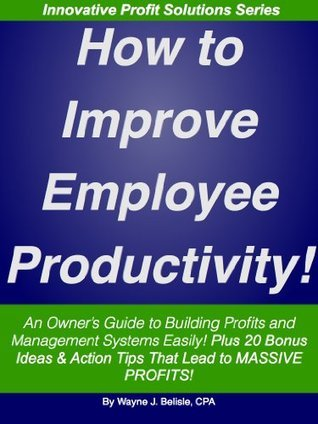 How to Improve Employee Productivity: An Owners Guide to Building Profits and Management Systems Easily! (Innovative Profit Solutions Series)  by  Wayne Belisle
