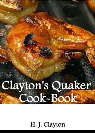 Claytons Quaker Cook-Book Being a Practical Treatise on the Culinary Art Adapted to the Tastes and Wants of all Classes.  by  H. J. Clayton