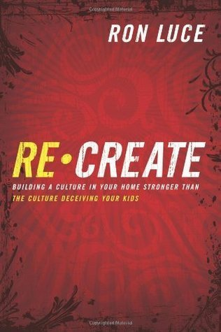 ReCreate: Building A Culture In Your Home Stronger Than The Culture Deceiving Your Kids Ron Luce