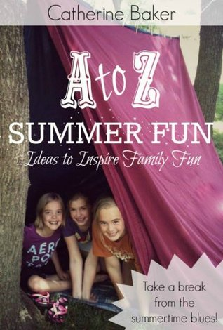 A to Z Summer Fun: Ideas to Inspire Family Fun Catherine Baker