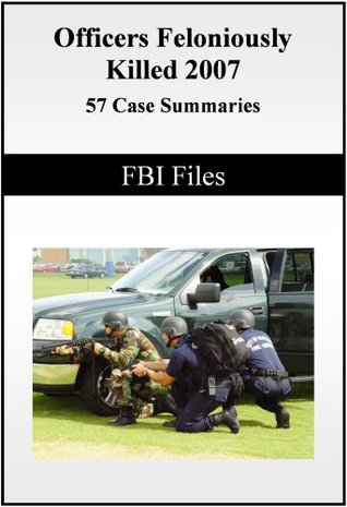 FBI FILES - Law Enforcement Summaries and Case Studies of Officers Killed - 2007 - 57 Case Summaries  by  S.Smith