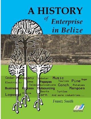 A History of Enterprise in Belize  by  Frantz Smith