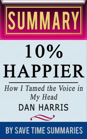 10% Happier: How I Tamed the Voice in My Head, Reduced Stress Without Losing My Edge, and Found Self-Help That Actually Works (A True Story) Dan Harris -- Summary, Review & Analysis by Save Time Summaries