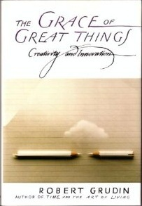 The Grace of Great Things: Creativity and Innovation Robert Grudin