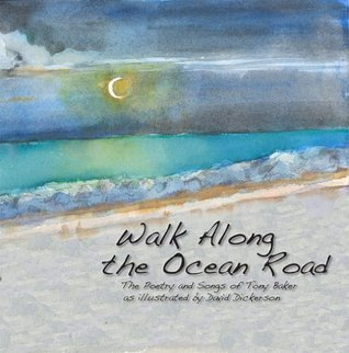 Walk Along the Ocean Road - the Poetry and Songs of Tony Baker as Illustrated  by  David Dickerson by Tony Baker