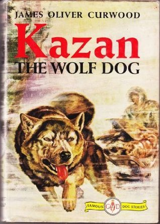 Kazan, the wolf-dog,  by  James Oliver Curwood