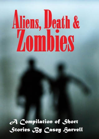 Aliens, Death & Zombies A Compilation of Short Stories  by  Casey Harvell