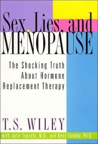 Sex, Lies, and Menopause: The Shocking Truth About Hormone Replacement Therapy  by  T.S. Wiley