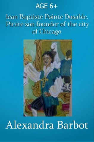 Jean Baptiste Pointe Dusable, Pirate Son and Founder Of the City of Chicago Alexandra Barbot