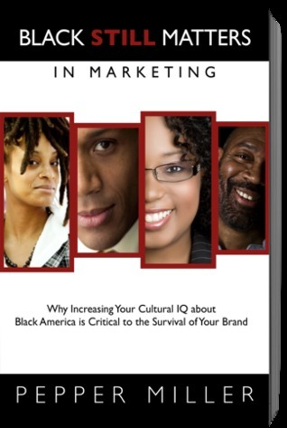 Black Still Matters in Marketing: Why Increasing Your Cultural IQ about Black America is Critical to Your Business and Your Brand Pepper Miller