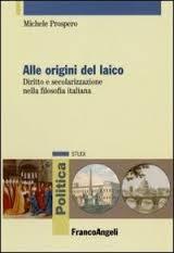 Alle origini del laico. Diritto e secolarizzazione nella filosofia italiana Michele Prospero